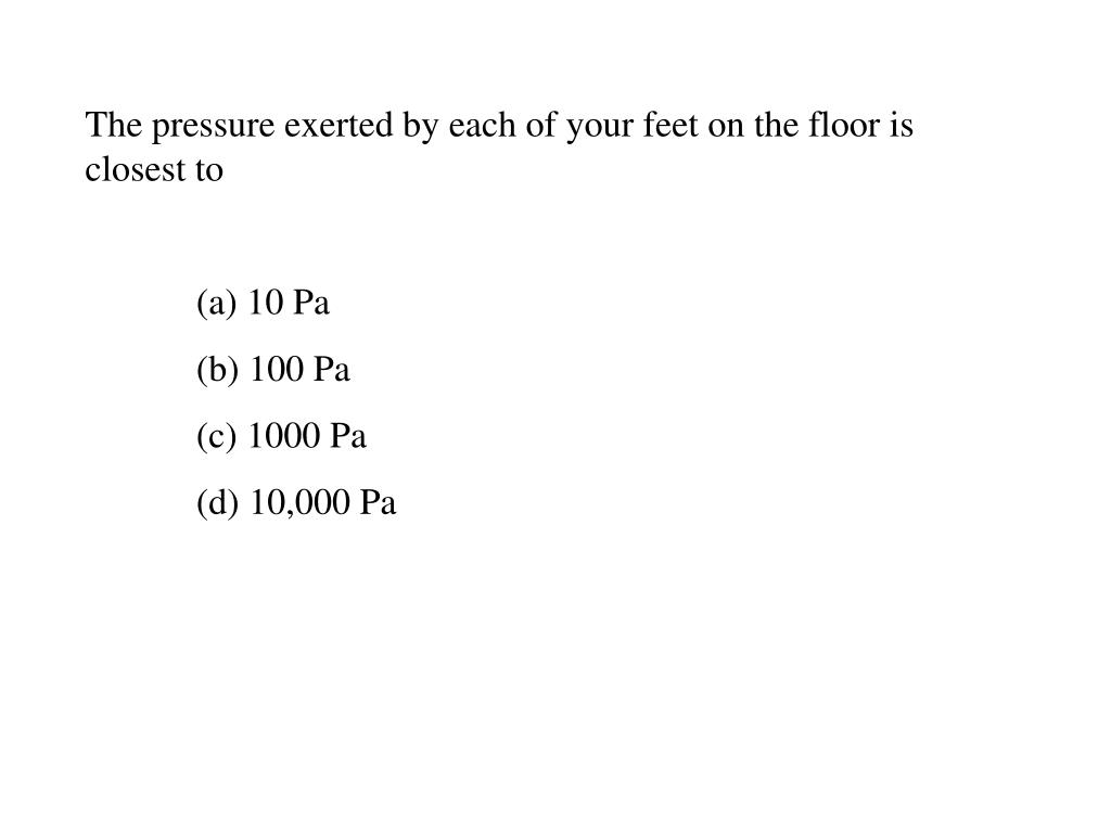 The pressure exerted by each of your feet on the floor is closest to