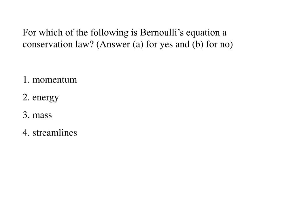For which of the following is Bernoulli's equation a conservation law? (Answer (a) for yes and (b) for no)