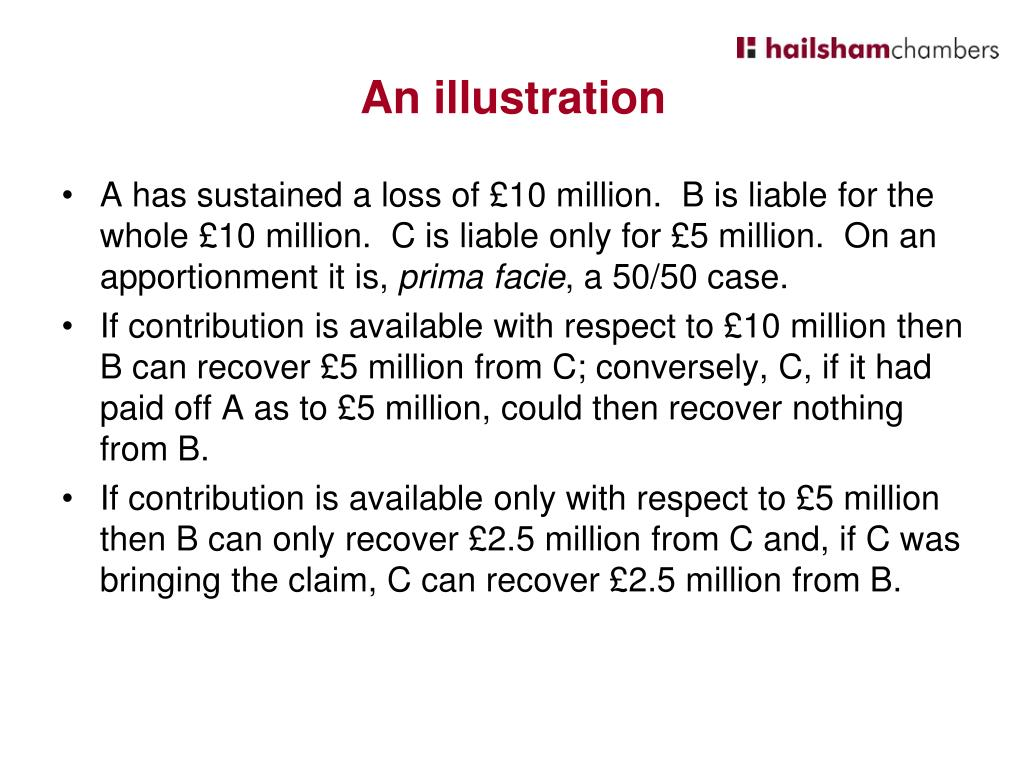 A has sustained a loss of £10 million.  B is liable for the whole £10 million.  C is liable only for £5 million.  On an apportionment it is,
