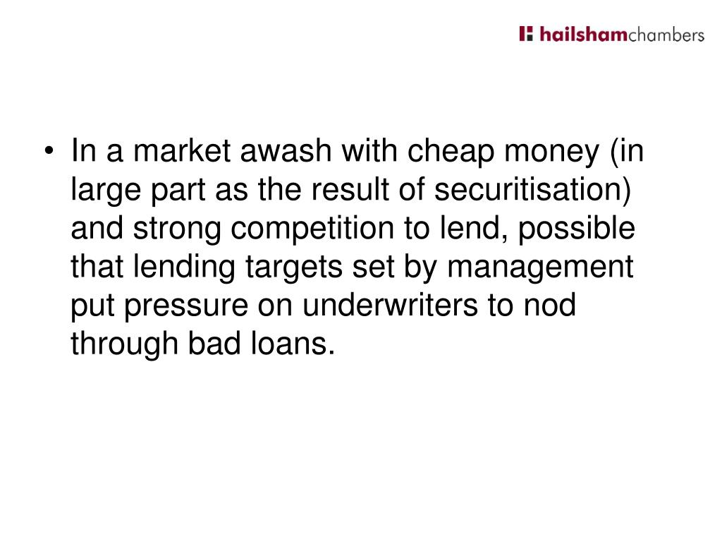 In a market awash with cheap money (in large part as the result of securitisation) and strong competition to lend, possible that lending targets set by management put pressure on underwriters to nod through bad loans.