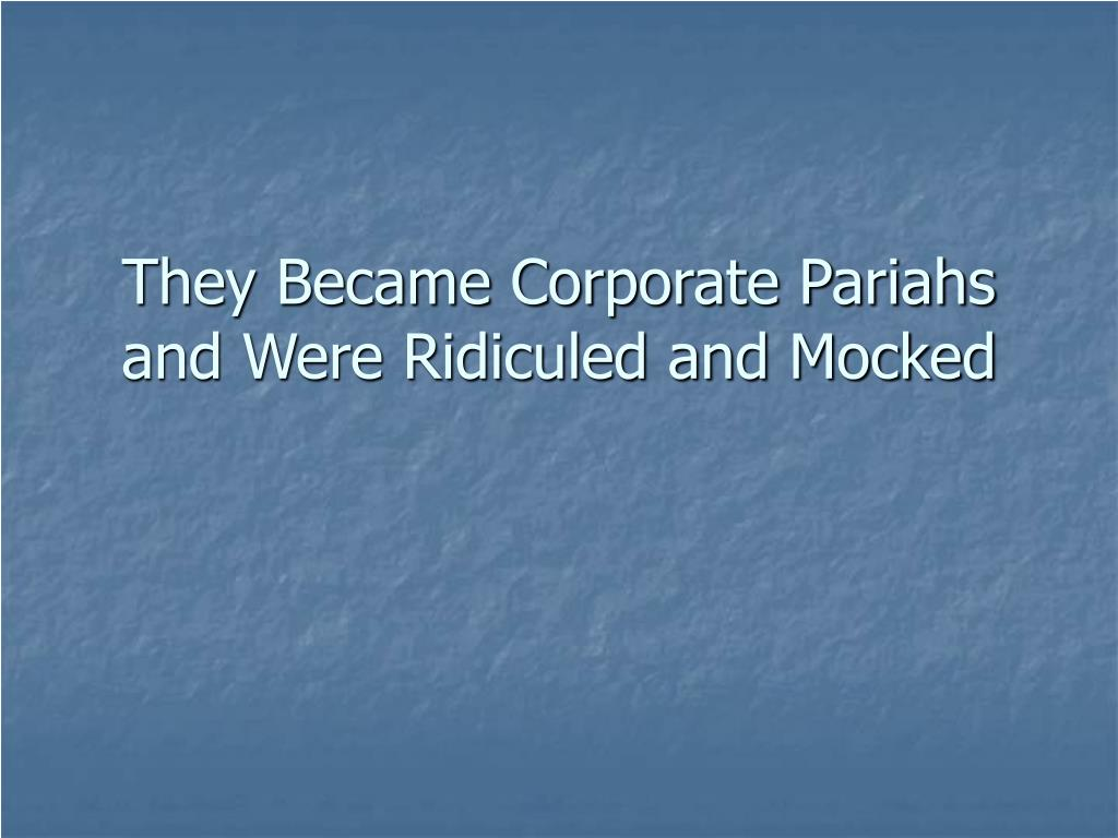 They Became Corporate Pariahs and Were Ridiculed and Mocked