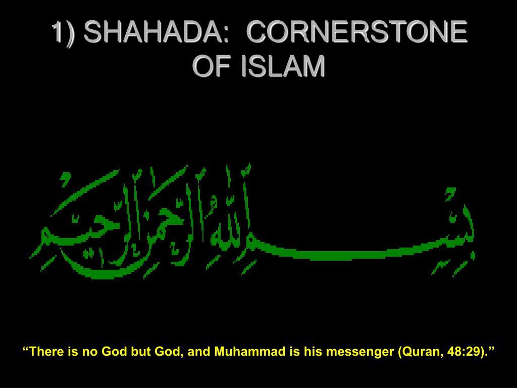 1) SHAHADA:  CORNERSTONE OF ISLAM