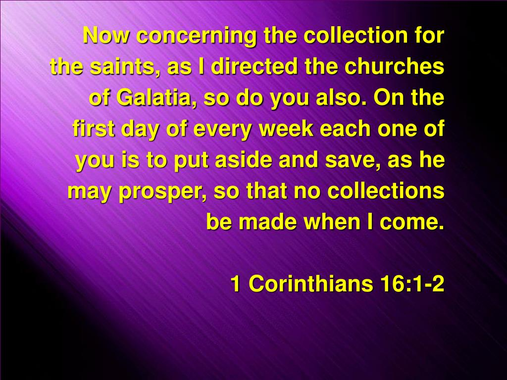 Now concerning the collection for the saints, as I directed the churches of Galatia, so do you also. On the first day of every week each one of you is to put aside and save, as he may prosper, so that no collections be made when I come.