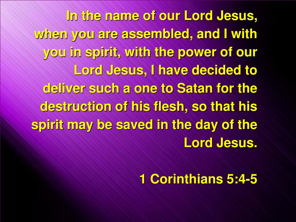 In the name of our Lord Jesus, when you are assembled, and I with you in spirit, with the power of our Lord Jesus, I have decided to deliver such a one to Satan for the destruction of his flesh, so that his spirit may be saved in the day of the Lord Jesus.