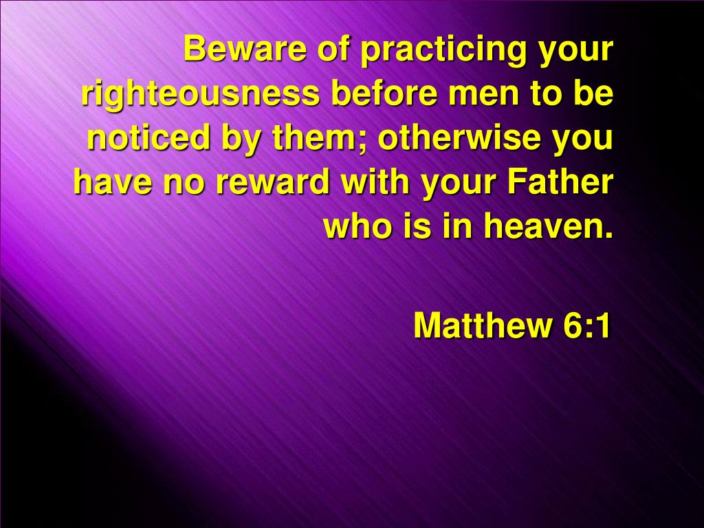 Beware of practicing your righteousness before men to be noticed by them; otherwise you have no reward with your Father who is in heaven.