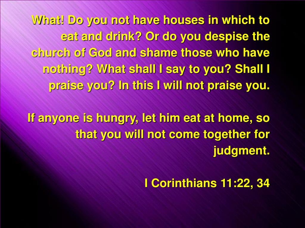 What! Do you not have houses in which to eat and drink? Or do you despise the church of God and shame those who have nothing? What shall I say to you? Shall I praise you? In this I will not praise you.