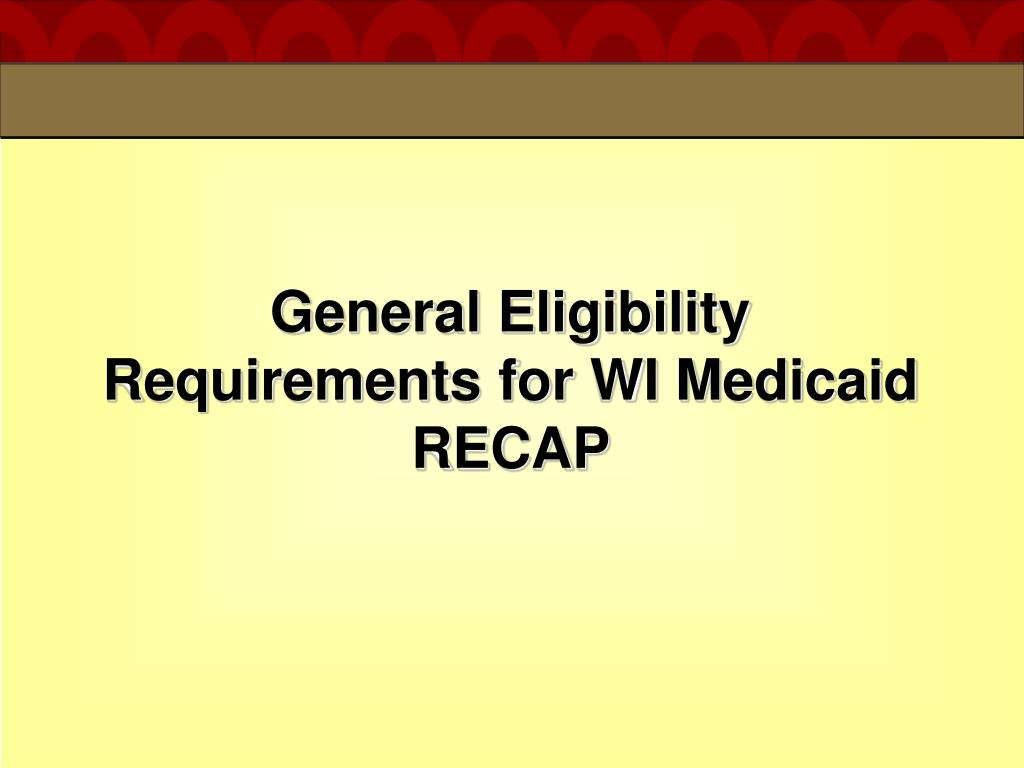 General Eligibility Requirements for WI Medicaid RECAP