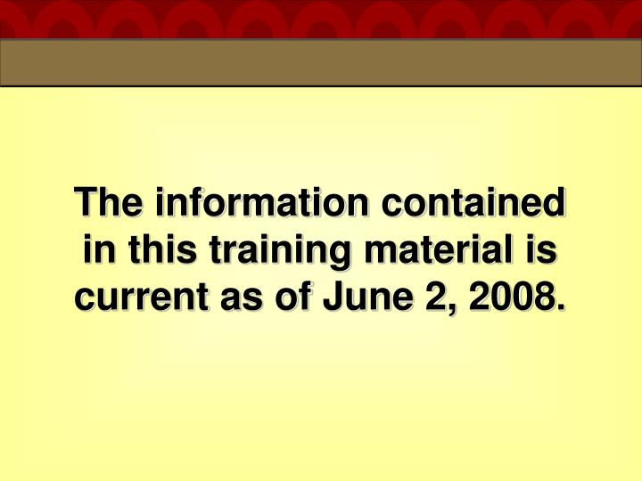 The information contained in this training material is current as of june 2 2008