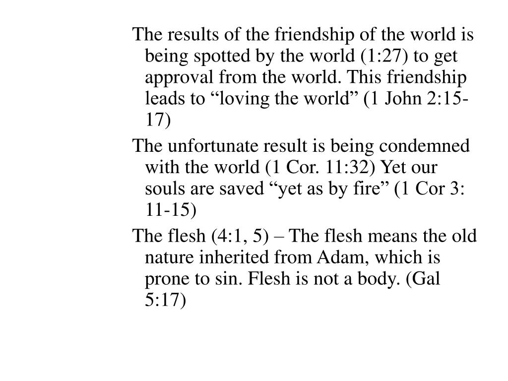 """The results of the friendship of the world is being spotted by the world (1:27) to get approval from the world. This friendship leads to """"loving the world"""" (1 John 2:15-17)"""