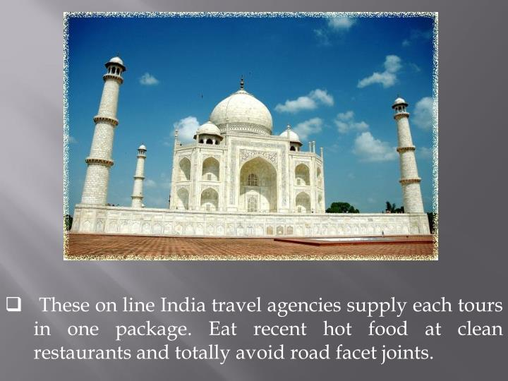 These on line India travel agencies supply each tours in one package. Eat recent hot food at clean r...