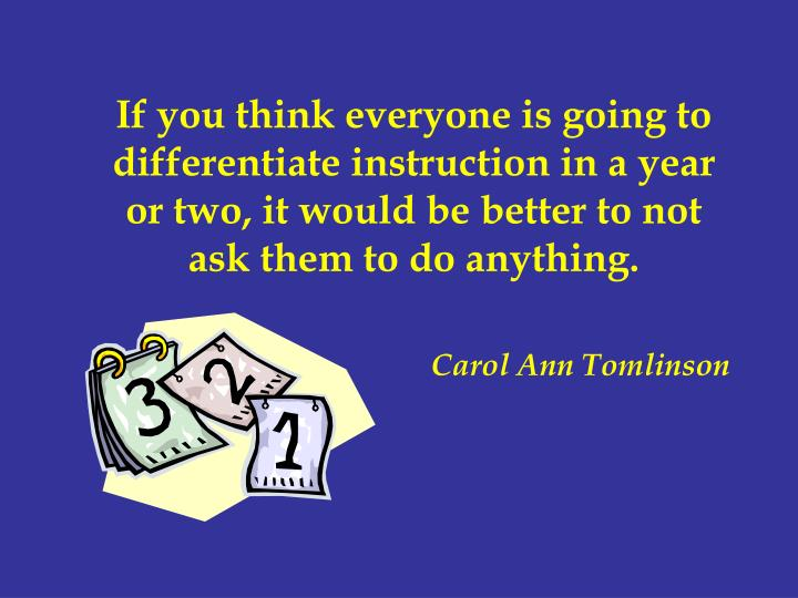If you think everyone is going to differentiate instruction in a year or two, it would be better to ...