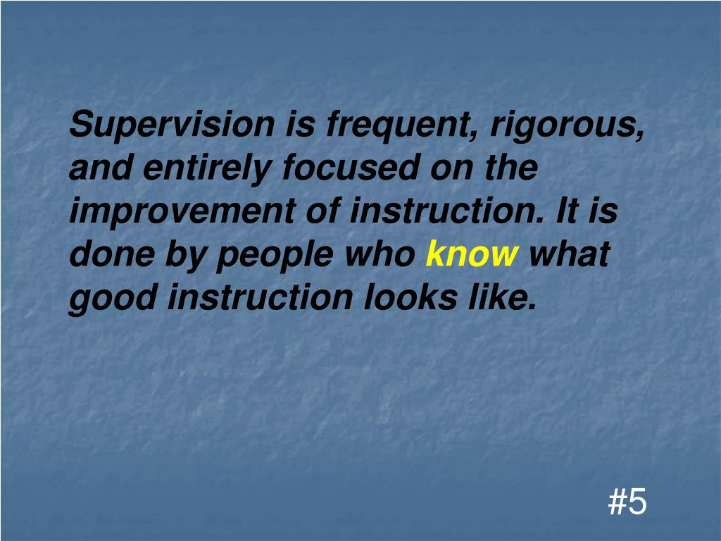 Supervision is frequent, rigorous, and entirely focused on the improvement of instruction. It is done by people who