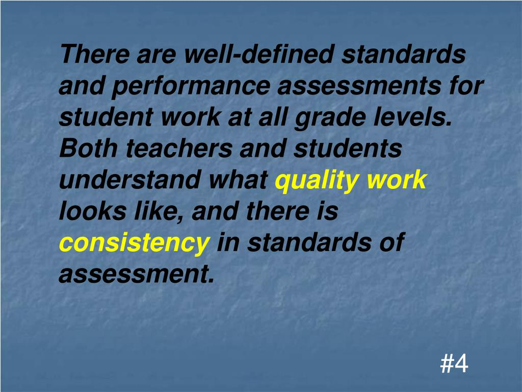 There are well-defined standards and performance assessments for student work at all grade levels. Both teachers and students understand what