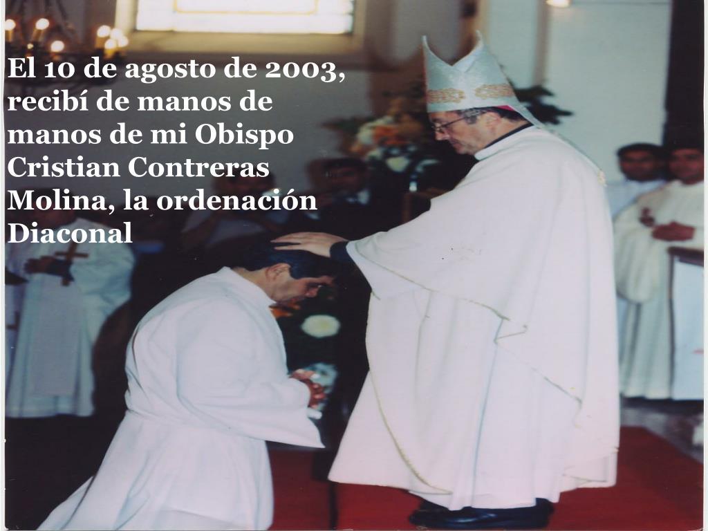 El 10 de agosto de 2003, recibí de manos de manos de mi Obispo Cristian Contreras Molina, la ordenación Diaconal
