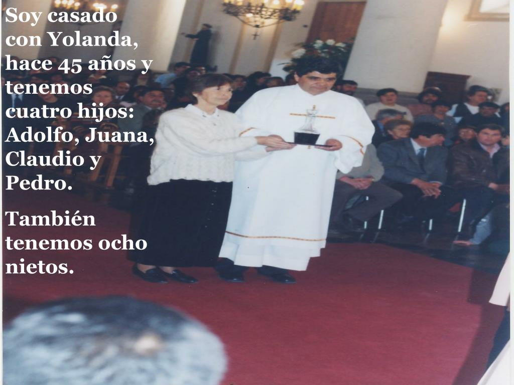 Soy casado con Yolanda, hace 45 años y tenemos cuatro hijos: Adolfo, Juana, Claudio y Pedro.