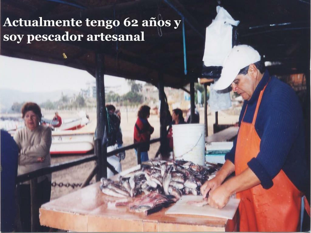Actualmente tengo 62 años y soy pescador artesanal