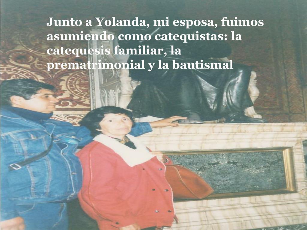 Junto a Yolanda, mi esposa, fuimos asumiendo como catequistas: la catequesis familiar, la prematrimonial y la bautismal