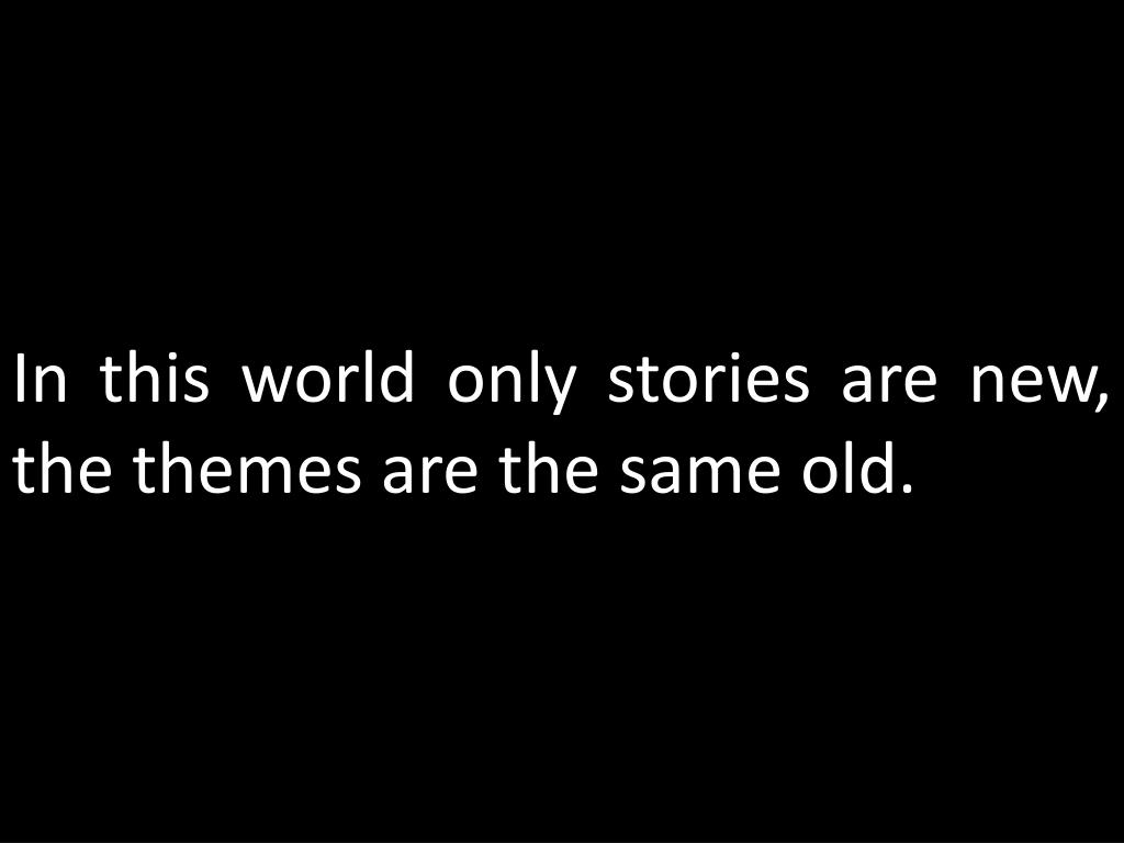 In this world only stories are new, the themes are the same old.