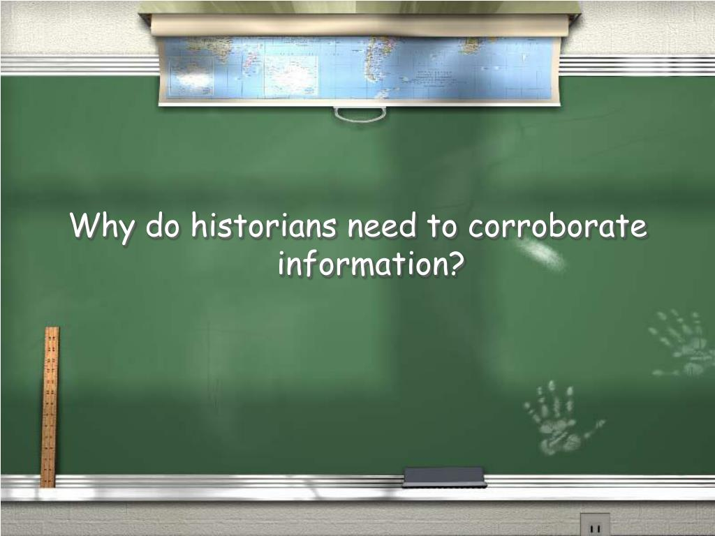 Why do historians need to corroborate information?