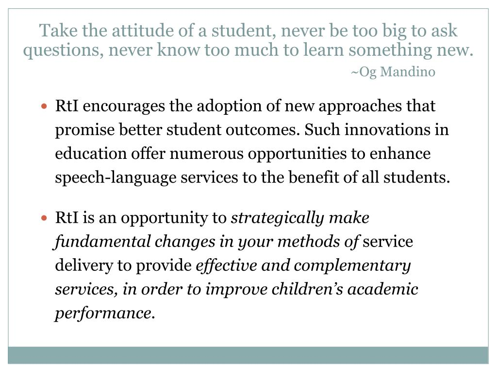 RtI encourages the adoption of new approaches that promise better student outcomes. Such innovations in education offer numerous opportunities to enhance speech-language services to the benefit of all students.