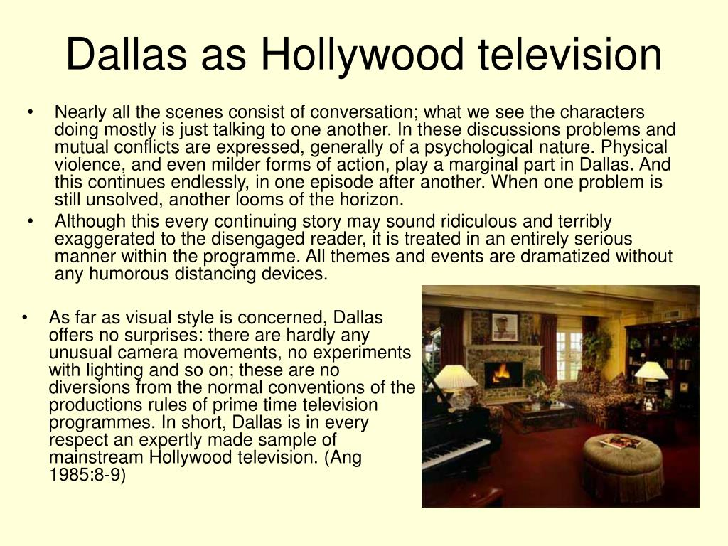 As far as visual style is concerned, Dallas offers no surprises: there are hardly any unusual camera movements, no experiments with lighting and so on; these are no diversions from the normal conventions of the productions rules of prime time television programmes. In short, Dallas is in every respect an expertly made sample of mainstream Hollywood television. (Ang 1985:8-9)