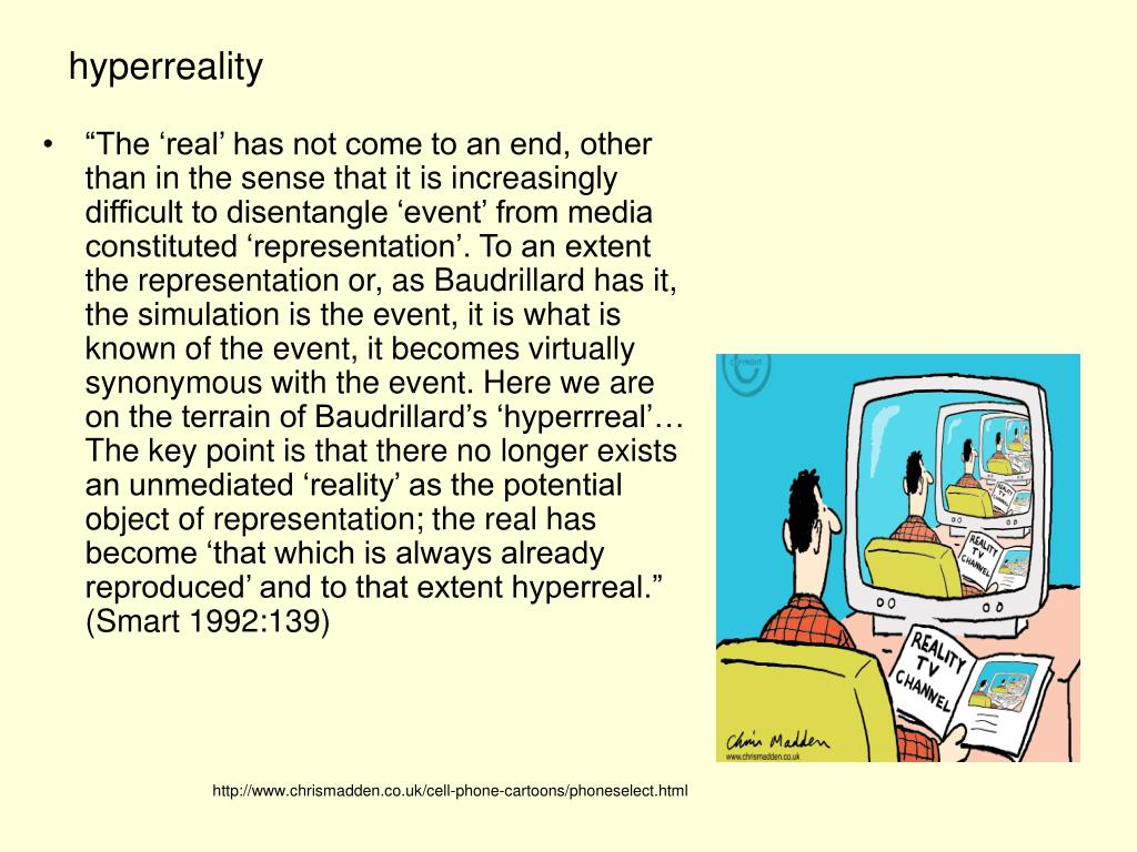 """""""The 'real' has not come to an end, other than in the sense that it is increasingly difficult to disentangle 'event' from media constituted 'representation'. To an extent the representation or, as Baudrillard has it, the simulation is the event, it is what is known of the event, it becomes virtually synonymous with the event. Here we are on the terrain of Baudrillard's 'hyperrreal'… The key point is that there no longer exists an unmediated 'reality' as the potential object of representation; the real has become 'that which is always already reproduced' and to that extent hyperreal."""" (Smart 1992:139)"""
