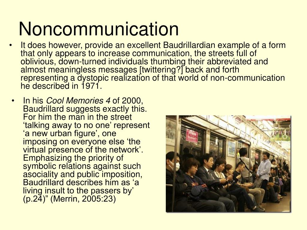It does however, provide an excellent Baudrillardian example of a form that only appears to increase communication, the streets full of oblivious, down-turned individuals thumbing their abbreviated and almost meaningless messages [twittering?] back and forth representing a dystopic realization of that world of non-communication he described in 1971.
