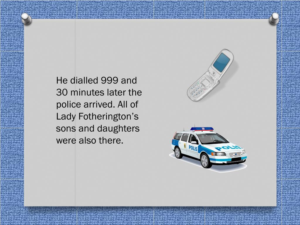 He dialled 999 and 30 minutes later the police arrived. All of Lady Fotherington's sons and daughters were also there.