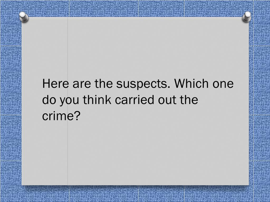 Here are the suspects. Which one do you think carried out the crime?