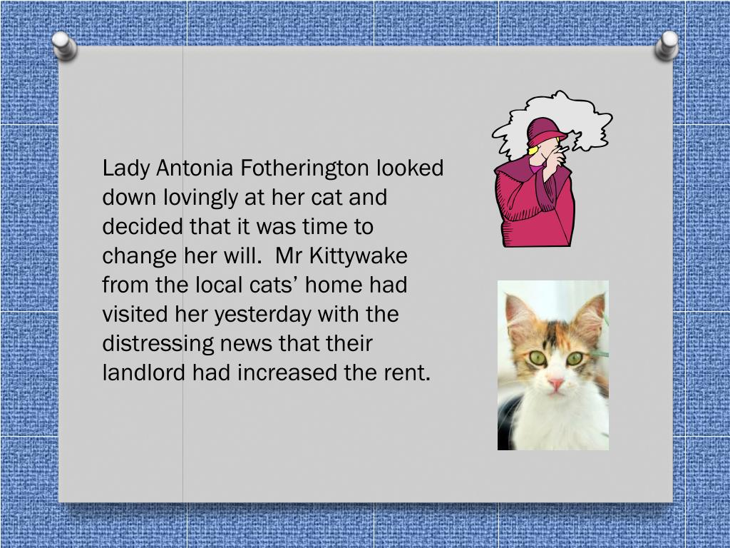 Lady Antonia Fotherington looked down lovingly at her cat and decided that it was time to change her will.  Mr Kittywake from the local cats' home had visited her yesterday with the distressing news that their landlord had increased the rent.