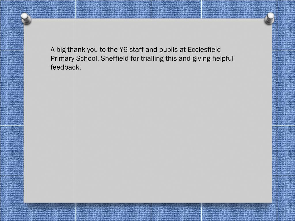 A big thank you to the Y6 staff and pupils at Ecclesfield Primary School, Sheffield for trialling this and giving helpful feedback.