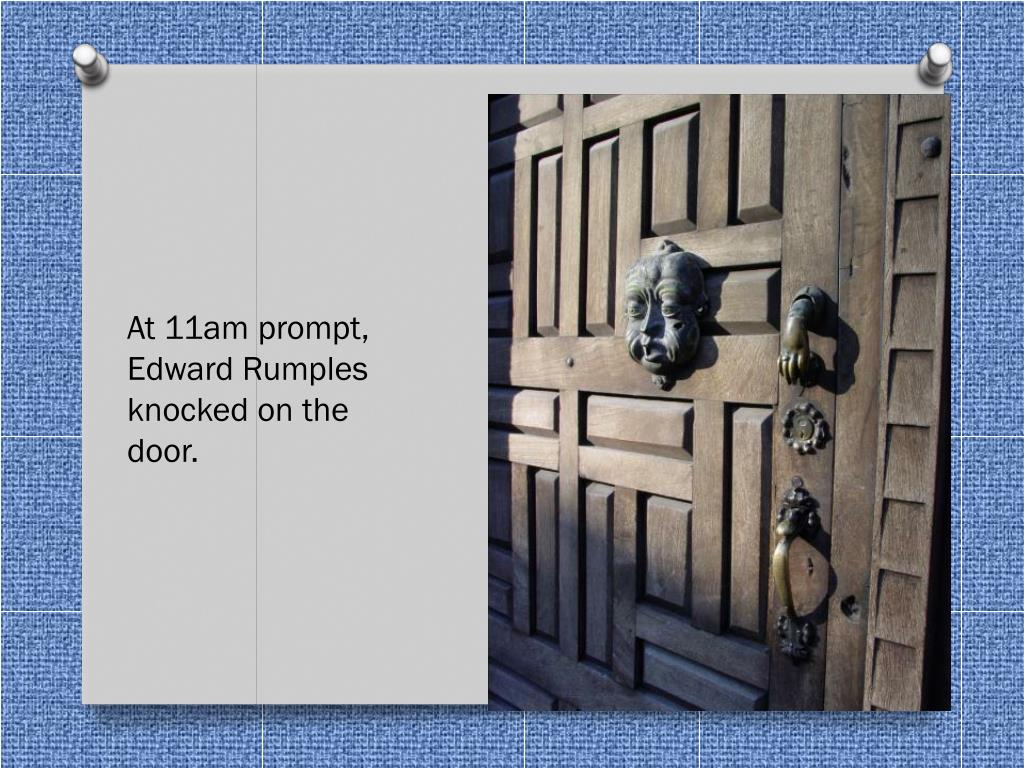 At 11am prompt, Edward Rumples knocked on the door.