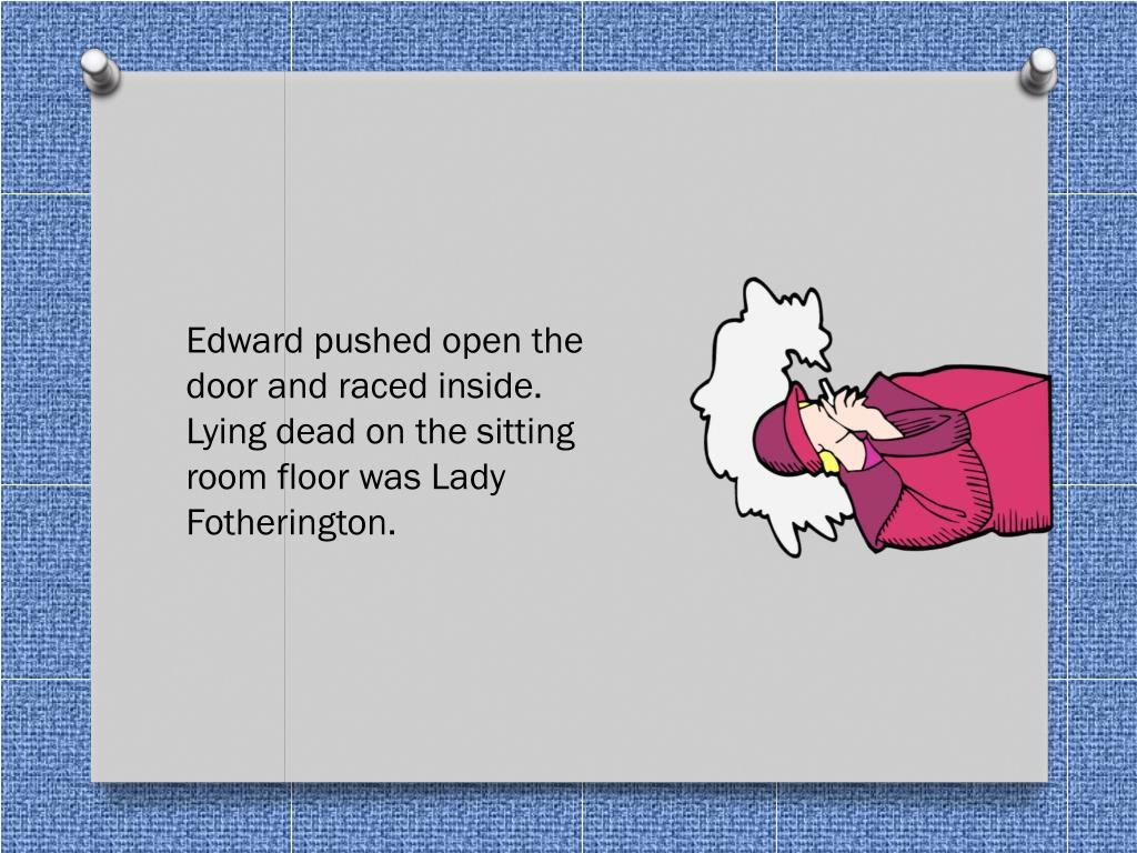 Edward pushed open the door and raced inside. Lying dead on the sitting room floor was Lady Fotherington.