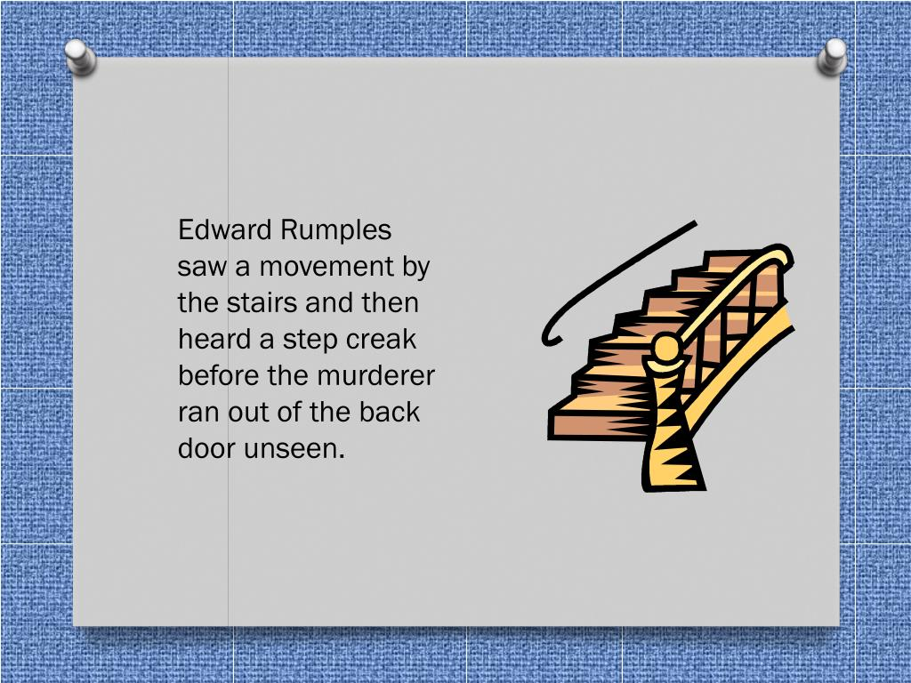 Edward Rumples saw a movement by the stairs and then heard a step creak before the murderer ran out of the back door unseen.