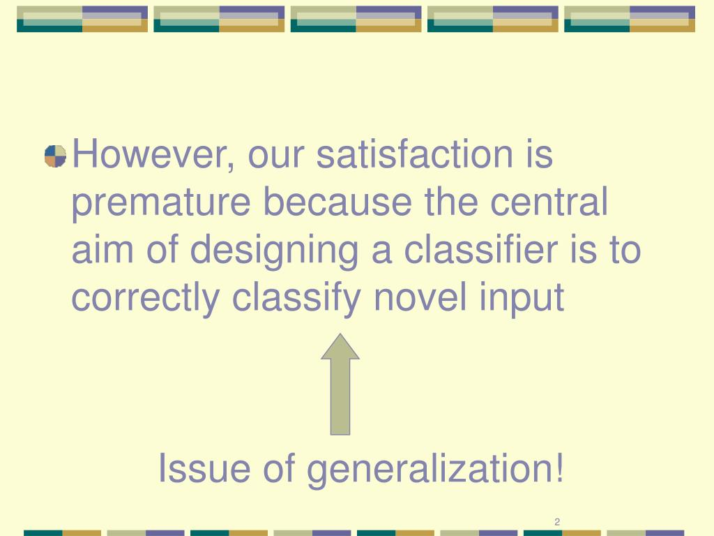 However, our satisfaction is premature because the central aim of designing a classifier is to correctly classify novel input