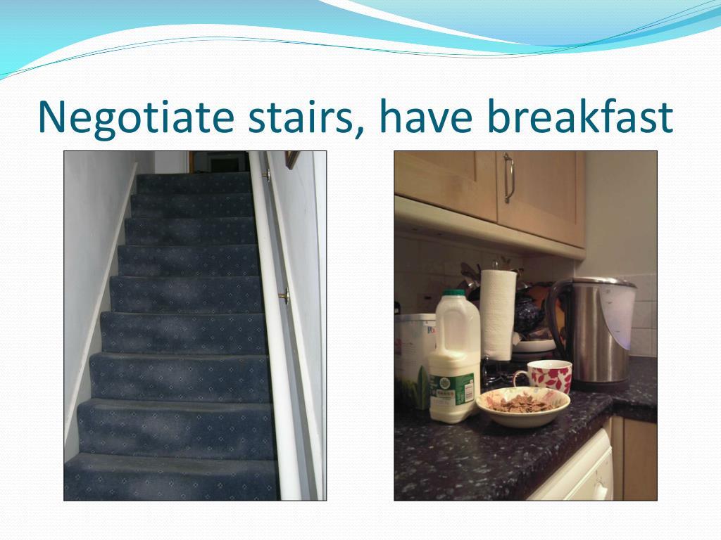 Negotiate stairs, have breakfast