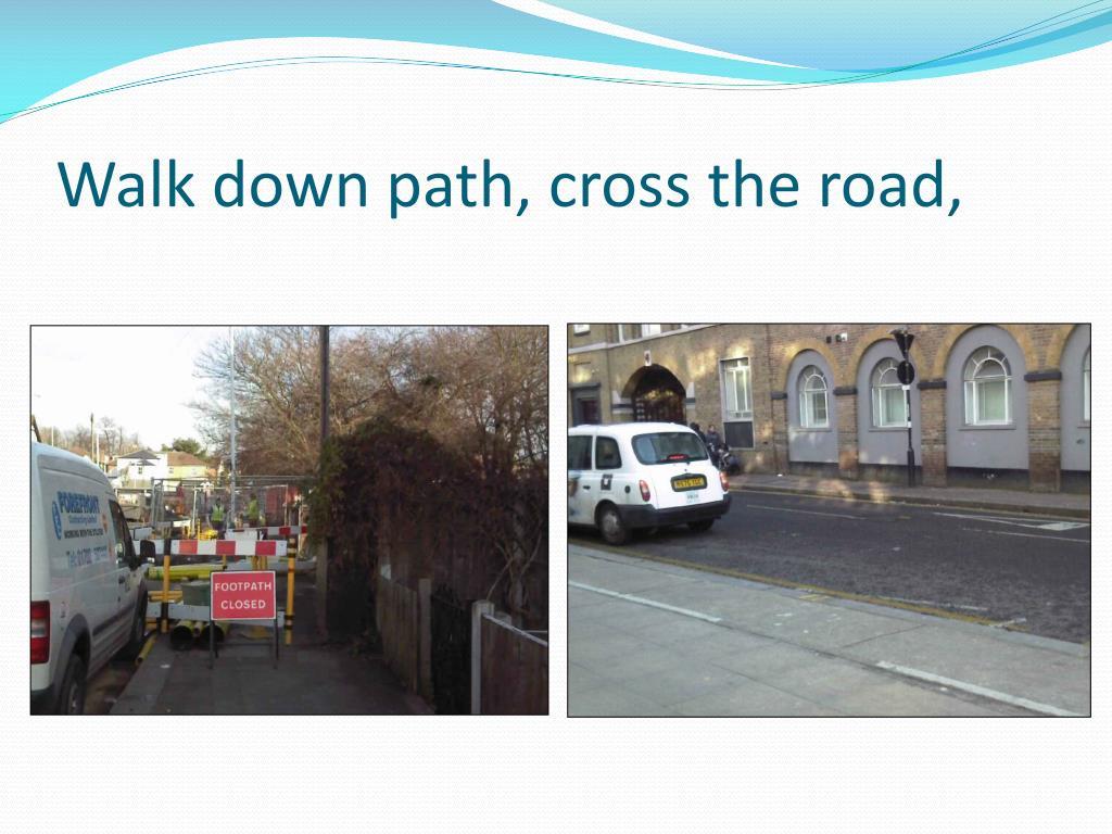 Walk down path, cross the road,