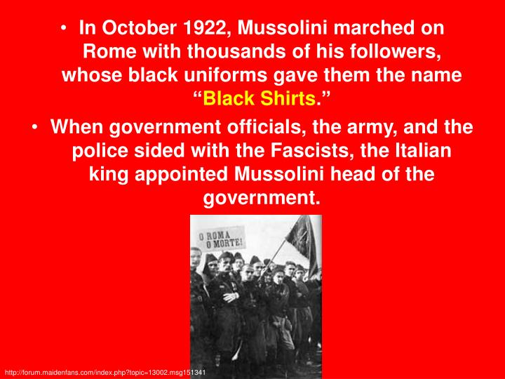 In October 1922, Mussolini marched on Rome with thousands of his followers, whose black uniforms gave them the name ""