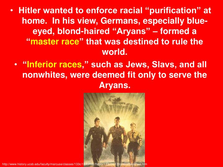 "Hitler wanted to enforce racial ""purification"" at home.  In his view, Germans, especially blue-eyed, blond-haired ""Aryans"" – formed a """
