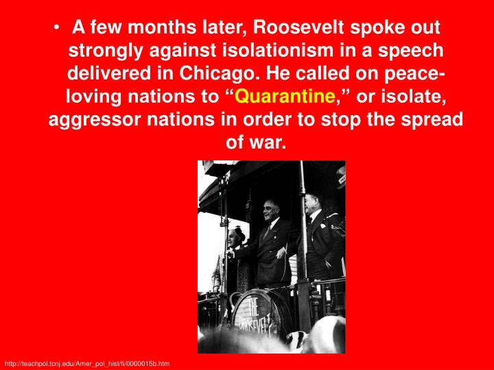 A few months later, Roosevelt spoke out strongly against isolationism in a speech delivered in Chicago. He called on peace-loving nations to ""