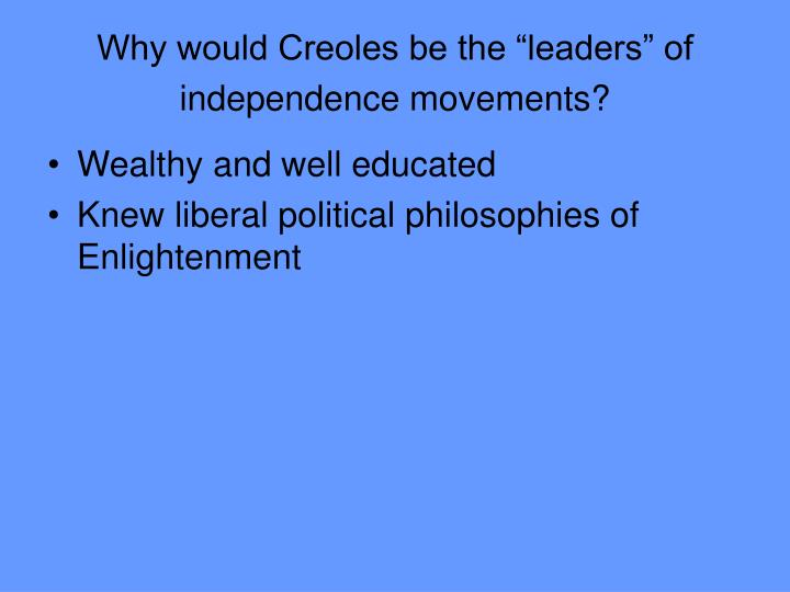 Why would creoles be the leaders of independence movements