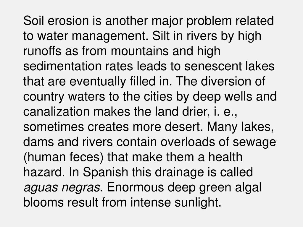 Soil erosion is another major problem related to water management. Silt in rivers by high runoffs as from mountains and high sedimentation rates leads to senescent lakes that are eventually filled in. The diversion of country waters to the cities by deep wells and canalization makes the land drier, i. e., sometimes creates more desert. Many lakes, dams and rivers contain overloads of sewage (human feces) that make them a health hazard. In Spanish this drainage is called