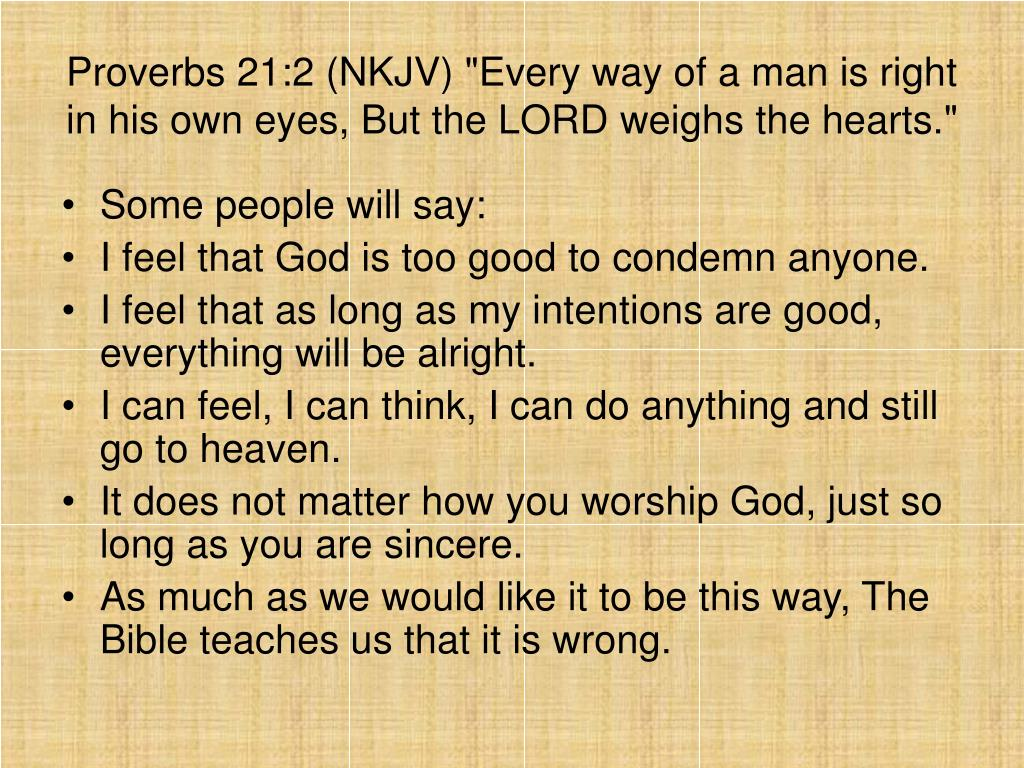 """Proverbs 21:2 (NKJV) """"Every way of a man is right in his own eyes, But the LORD weighs the hearts."""""""