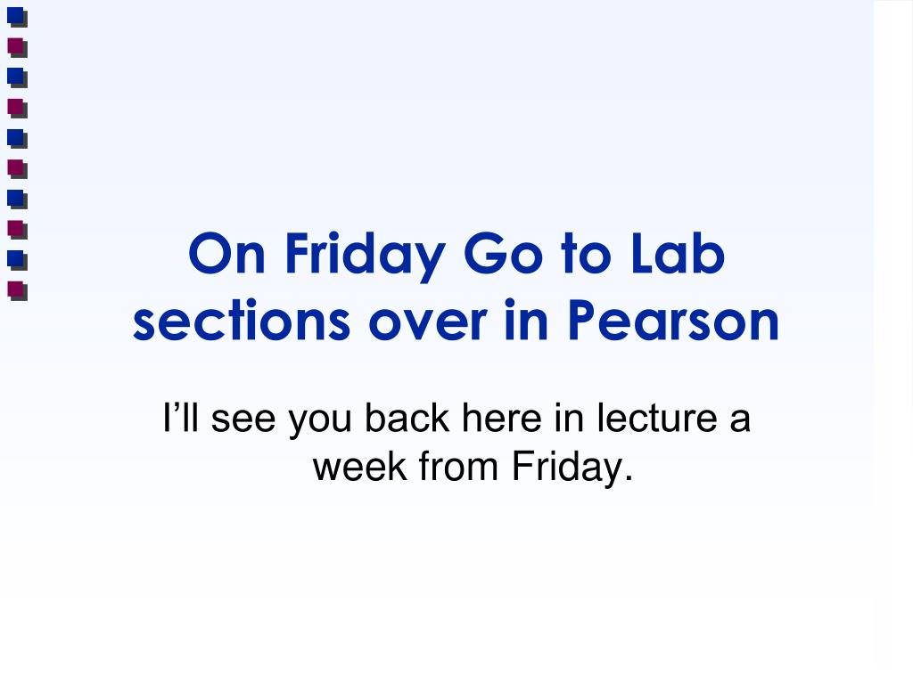 On Friday Go to Lab sections over in Pearson