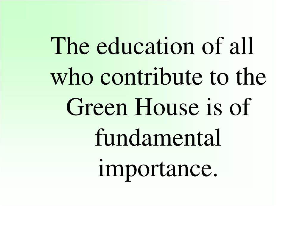 The education of all who contribute to the Green House is of fundamental importance.