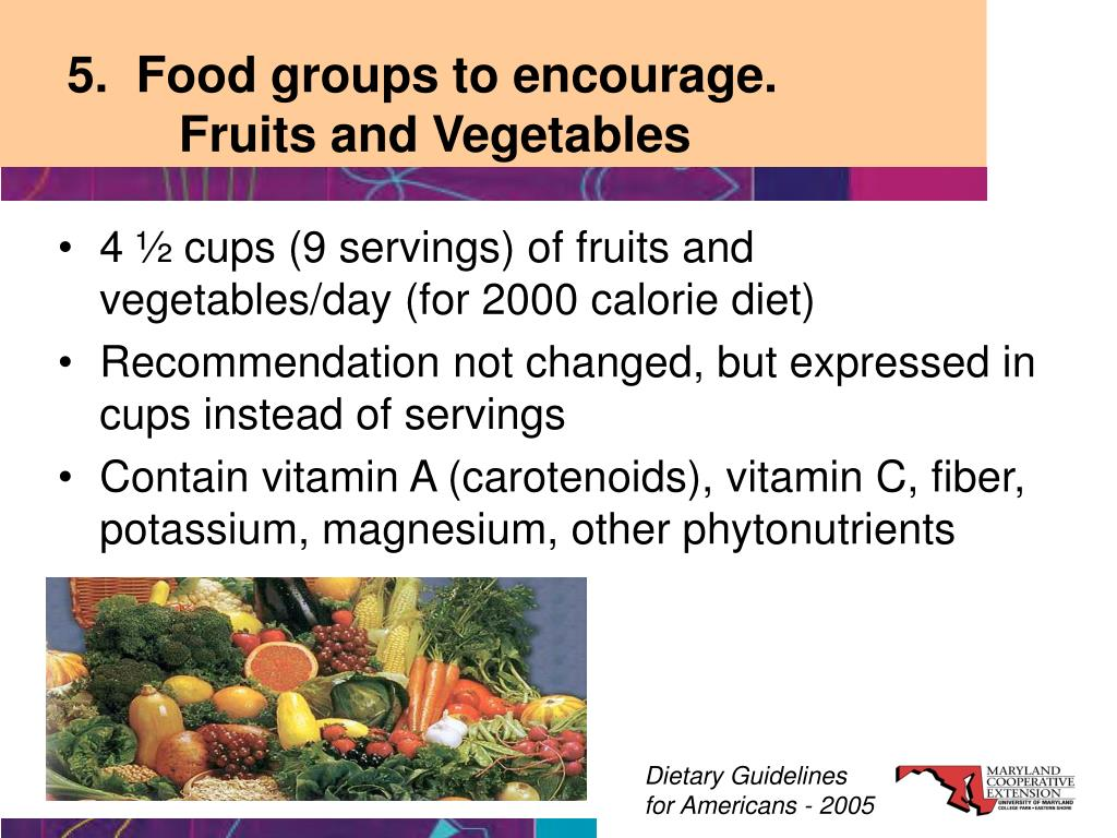 5.  Food groups to encourage.  Fruits and Vegetables
