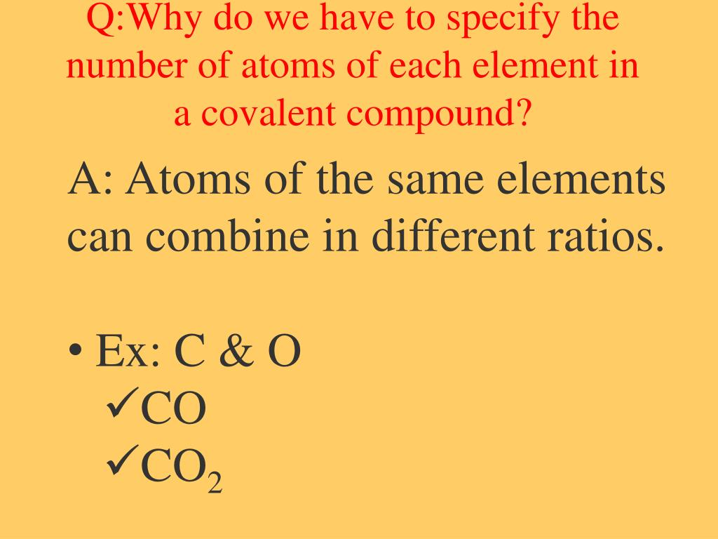 Q:Why do we have to specify the number of atoms of each element in a covalent compound?