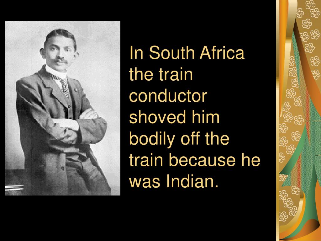 In South Africa the train conductor shoved him bodily off the train because he was Indian.