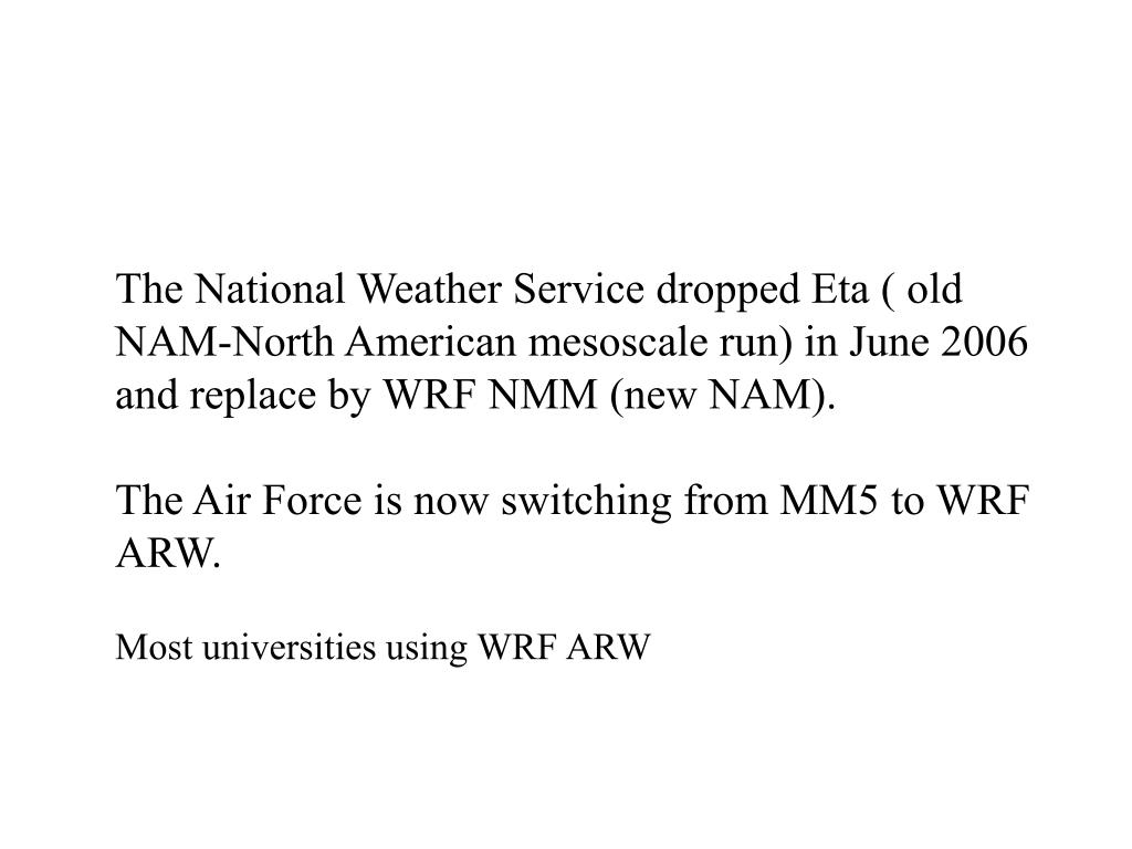 The National Weather Service dropped Eta ( old NAM-North American mesoscale run) in June 2006 and replace by WRF NMM (new NAM).