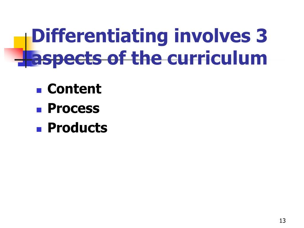 Differentiating involves 3 aspects of the curriculum